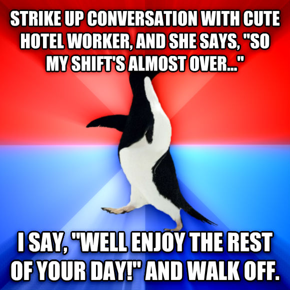 Socially Awesome Awkward Penguin strike up conversation with cute hotel worker, and she says,  so my shift s almost over...  i say,  well enjoy the rest of your day!  and walk off.  , made with livememe meme generator