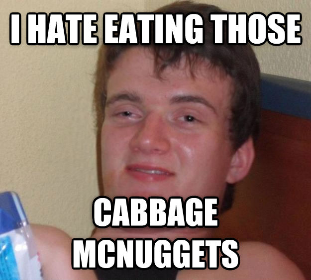 10 Guy i hate eating those cabbage mcnuggets  , made with livememe meme creator