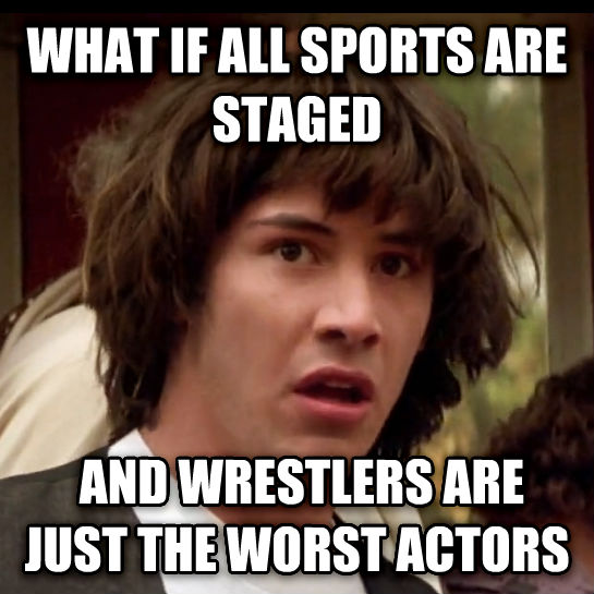 Conspiracy Keanu what if all sports are staged  and wrestlers are just the worst actors , made with livememe meme generator
