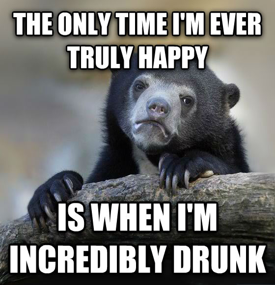 Confession Bear the only time i m ever truly happy is when i m incredibly drunk , made with livememe meme creator