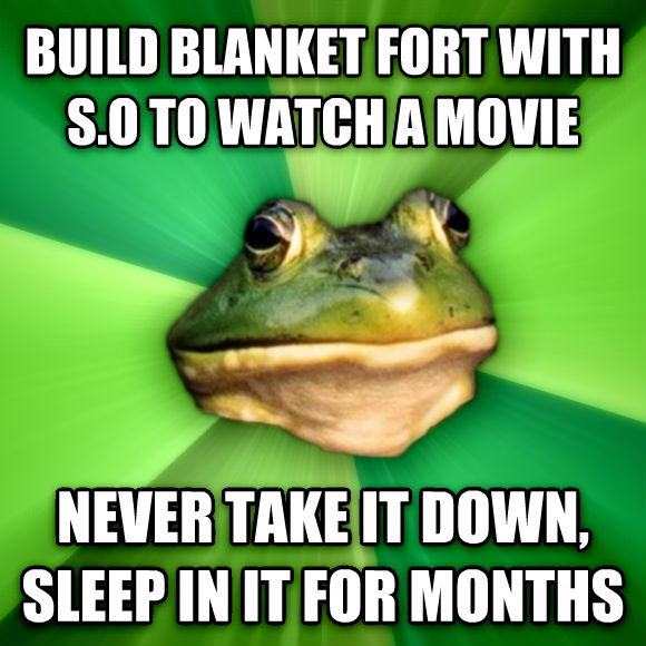 Foul Bachelor Frog build blanket fort with s.o to watch a movie never take it down, sleep in it for months  , made with livememe meme maker