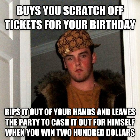 Scumbag Steve buys you scratch off tickets for your birthday rips it out of your hands and leaves the party to cash it out for himself when you win two hundred dollars , made with livememe meme maker