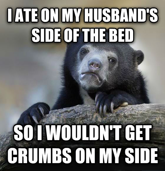 Confession Bear i ate on my husband s side of the bed so i wouldn t get crumbs on my side , made with livememe meme generator