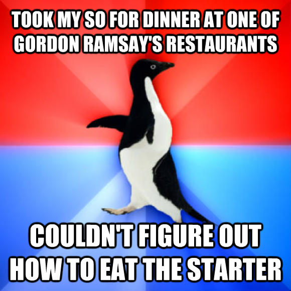 Socially Awesome Awkward Penguin took my so for dinner at one of gordon ramsay s restaurants couldn t figure out how to eat the starter  , made with livememe meme maker