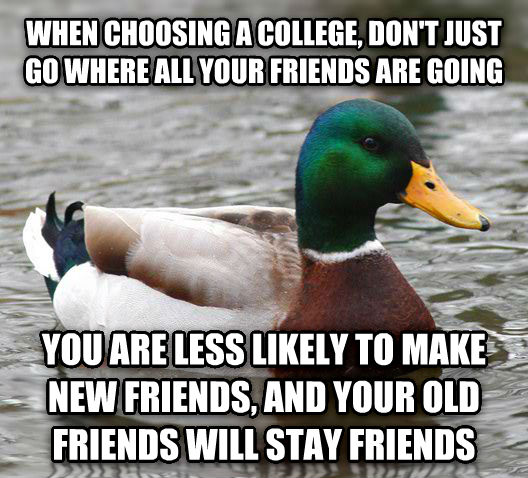 Actual Advice Mallard when choosing a college, don t just go where all your friends are going you are less likely to make new friends, and your old friends will stay friends , made with livememe meme generator