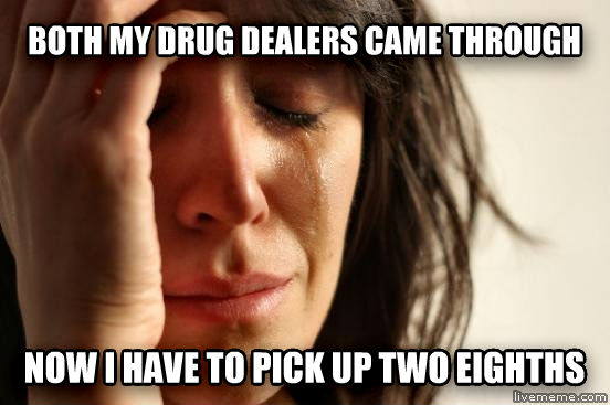 first world stoner problems both my drug dealers came through now i have to pick up two eighths , made with livememe meme maker