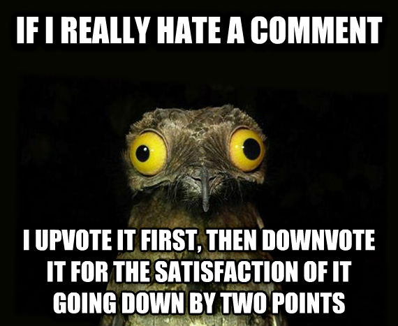 Weird Stuff I Do Potoo if i really hate a comment i upvote it first, then downvote it for the satisfaction of it going down by two points , made with livememe meme generator