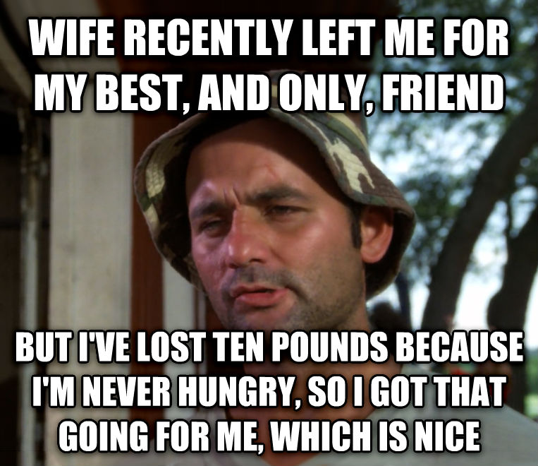 Bill Murray - So I Got That Going For Me, Which is Nice wife recently left me for my best, and only, friend but i ve lost ten pounds because i m never hungry, so i got that going for me, which is nice , made with livememe meme maker