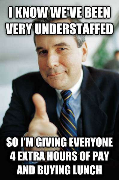 Good Guy Boss i know we ve been very understaffed so i m giving everyone 4 extra hours of pay and buying lunch , made with livememe meme creator