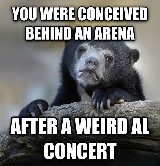 Confession Bear you were conceived behind an arena after a weird al concert , made with livememe meme creator
