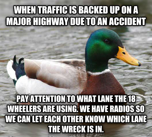 Actual Advice Mallard when traffic is backed up on a major highway due to an accident pay attention to what lane the 18 wheelers are using. we have radios so we can let each other know which lane the wreck is in. , made with livememe meme creator