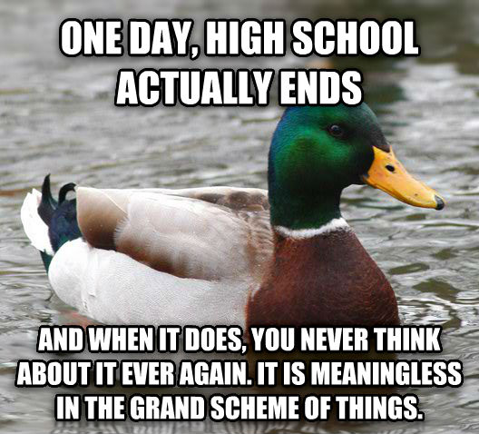Actual Advice Mallard one day, high school actually ends and when it does, you never think about it ever again. it is meaningless in the grand scheme of things. , made with livememe meme maker