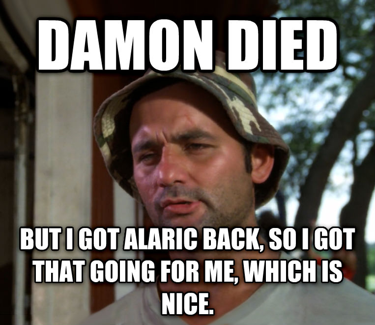 Bill Murray - So I Got That Going For Me, Which is Nice damon died but i got alaric back, so i got that going for me, which is nice.  , made with livememe meme maker