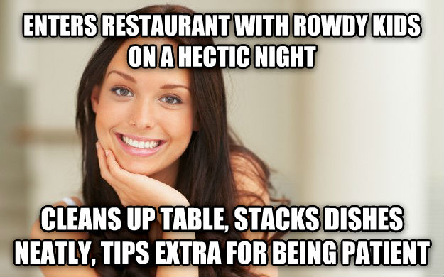 Good Girl Gina enters restaurant with rowdy kids on a hectic night cleans up table, stacks dishes neatly, tips extra for being patient , made with livememe meme generator