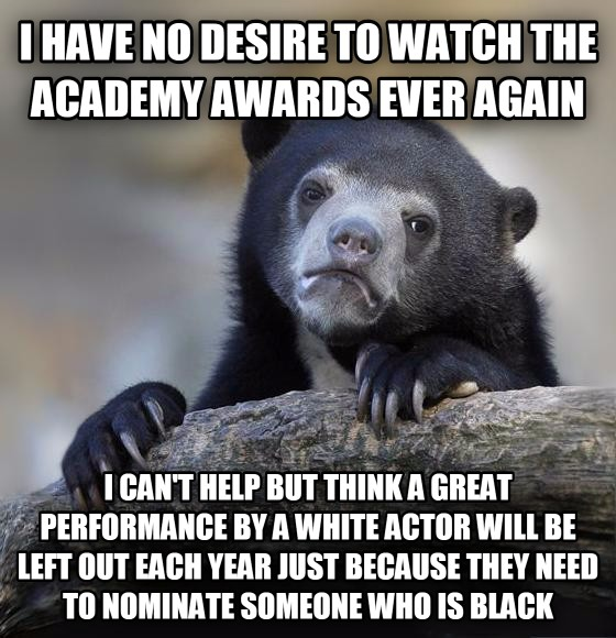 Confession Bear i have no desire to watch the academy awards ever again i can t help but think a great performance by a white actor will be left out each year just because they need to nominate someone who is black , made with livememe meme creator