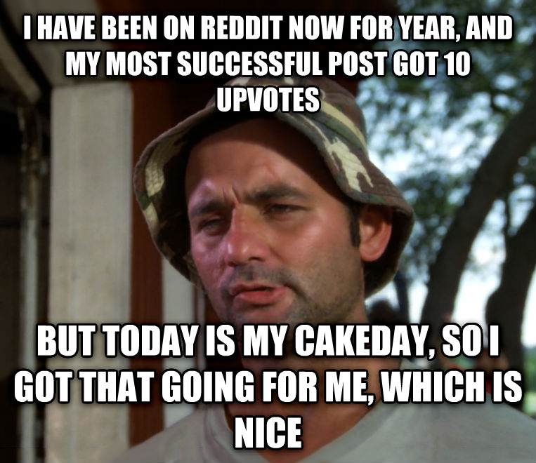 Bill Murray - So I Got That Going For Me, Which is Nice i have been on reddit now for year, and my most successful post got 10 upvotes but today is my cakeday, so i got that going for me, which is nice , made with livememe meme generator