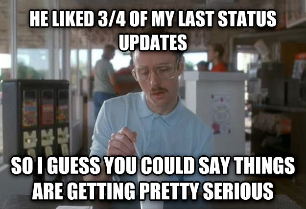 Things Are Getting Pretty Serious he liked 3/4 of my last status updates so i guess you could say things are getting pretty serious , made with livememe meme generator