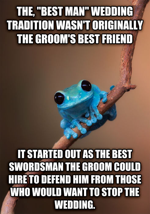 Small Fact Frog the,  best man  wedding tradition wasn t originally the groom s best friend it started out as the best swordsman the groom could hire to defend him from those who would want to stop the wedding. , made with livememe meme generator