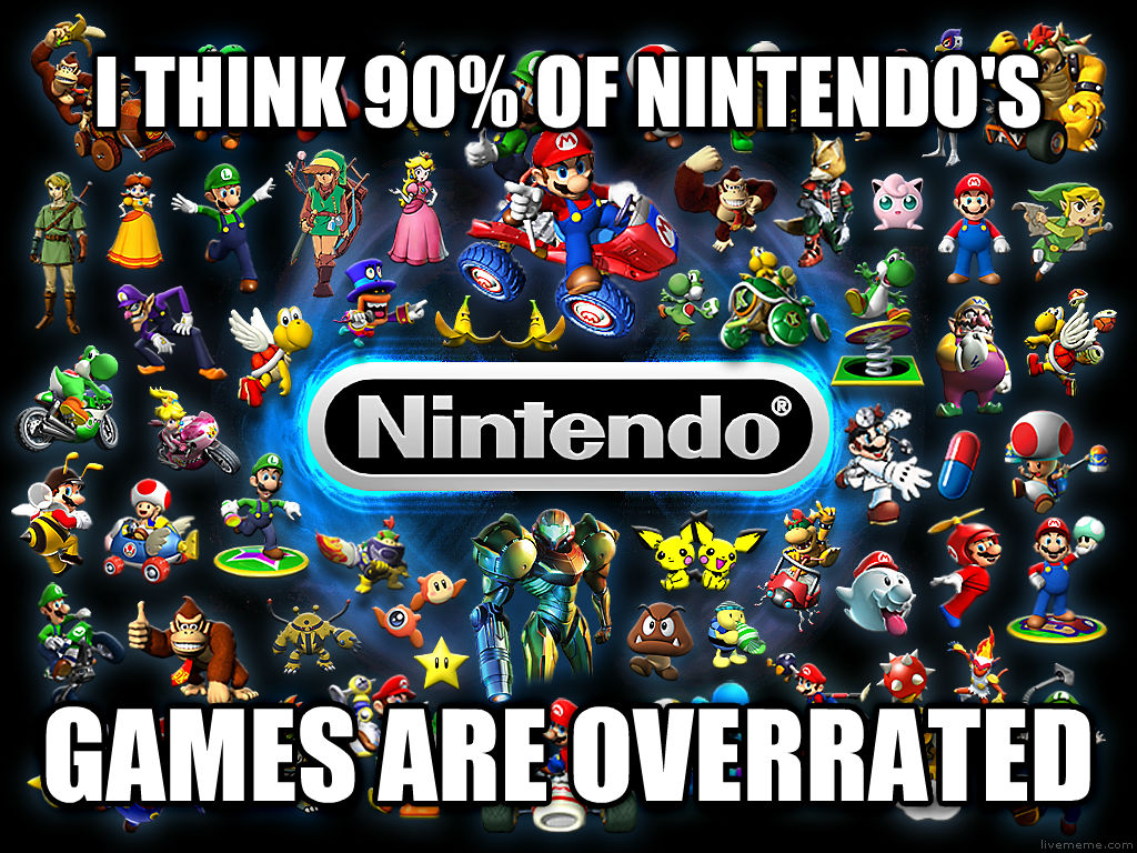Nintendo  i think 90% of nintendo s games are overrated , made with livememe meme generator
