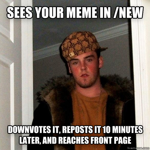 Scumbag Steve sees your meme in /new downvotes it, reposts it 10 minutes later, and reaches front page , made with livememe meme generator