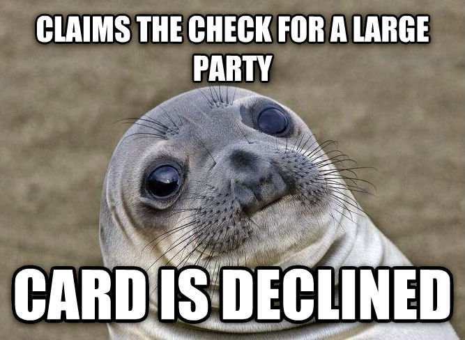 Uncomfortable Situation Seal claims the check for a large party card is declined , made with livememe meme maker