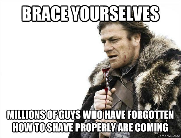 Imminent Shaving Disaster Ned brace yourselves millions of guys who have forgotten how to shave properly are coming , made with livememe meme creator