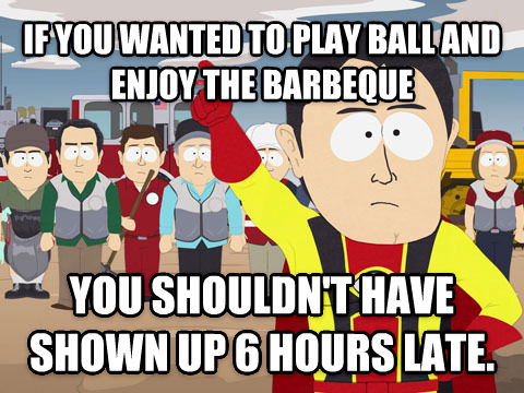 Captain Hindsight if you wanted to play ball and enjoy the barbeque you shouldn t have shown up 6 hours late. , made with livememe meme maker