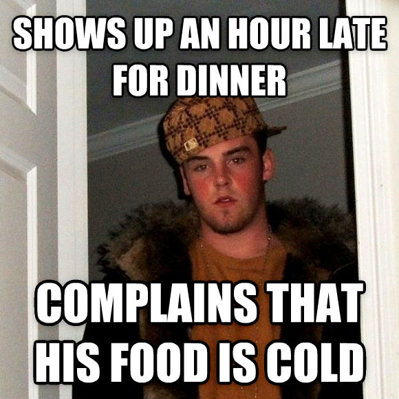 Scumbag Steve shows up an hour late for dinner complains that his food is cold , made with livememe meme maker