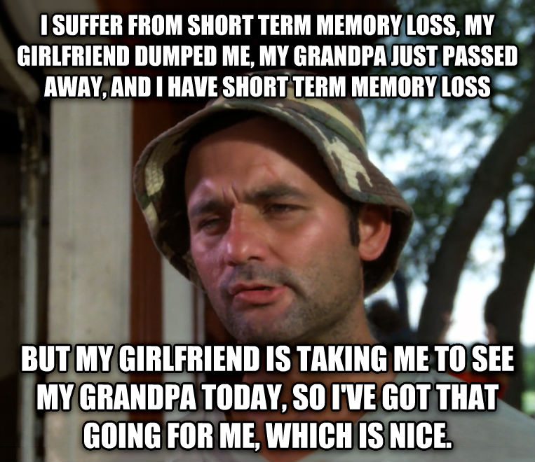 Bill Murray - So I Got That Going For Me, Which is Nice i suffer from short term memory loss, my girlfriend dumped me, my grandpa just passed away, and i have short term memory loss but my girlfriend is taking me to see my grandpa today, so i ve got that going for me, which is nice. , made with livememe meme creator