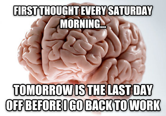 Scumbag Brain first thought every saturday morning... tomorrow is the last day off before i go back to work , made with livememe meme generator
