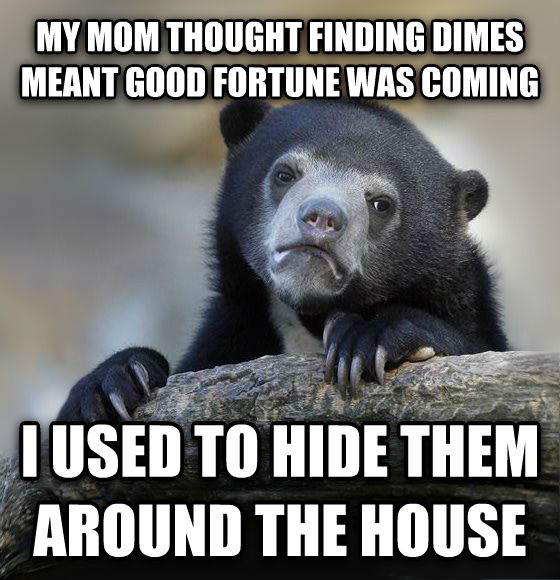 Confession Bear my mom thought finding dimes meant good fortune was coming i used to hide them around the house , made with livememe meme creator