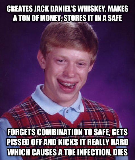 Bad Luck Brian creates jack daniel s whiskey, makes a ton of money, stores it in a safe forgets combination to safe, gets ticked off and kicks it really hard which causes a toe infection, dies , made with livememe meme creator