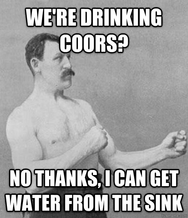 Overly Manly Man we re drinking coors? no thanks, i can get water from the sink , made with livememe meme generator