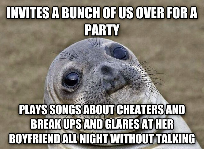 Uncomfortable Situation Seal invites a bunch of us over for a party plays songs about cheaters and break ups and glares at her boyfriend all night without talking , made with livememe meme maker