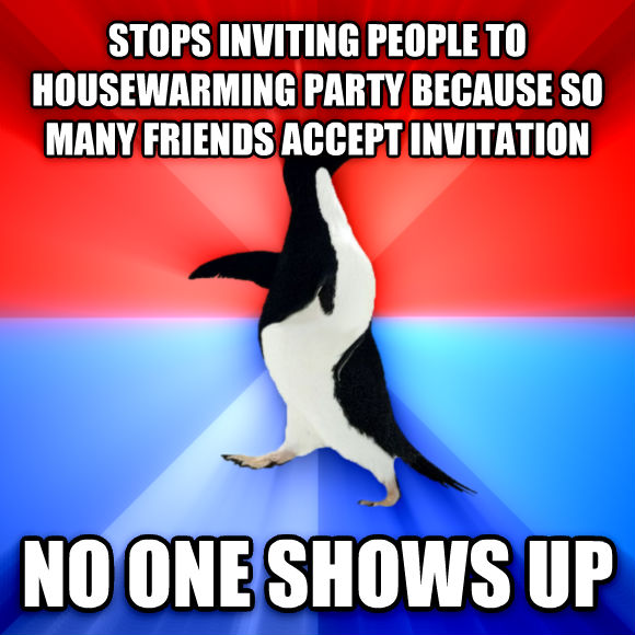 Socially Awesome Awkward Penguin stops inviting people to housewarming party because so many friends accept invitation no one shows up  , made with livememe meme generator