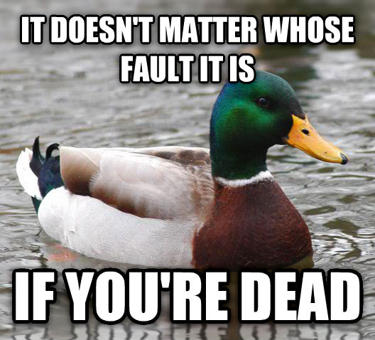 Actual Advice Mallard it doesn t matter whose fault it is if you re dead , made with livememe meme creator
