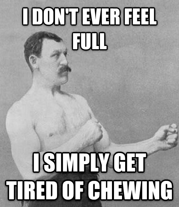 Overly Manly Man i don t ever feel full i simply get tired of chewing , made with livememe meme creator