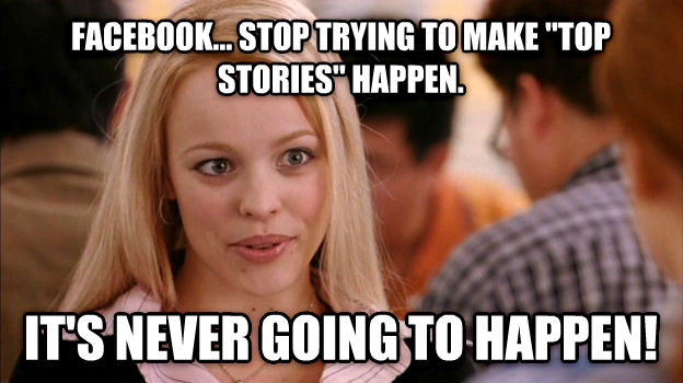Stop Trying to Make It Happen, It s Not Going to Happen facebook... stop trying to make  top stories  happen. it s never going to happen! , made with livememe meme creator