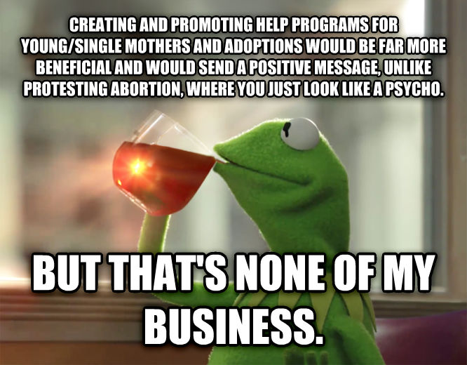 Kermit the Frog - But That s None Of My Business creating and promoting help programs for young/single mothers and adoptions would be far more beneficial and would send a positive message, unlike protesting abortion, where you just look like a psycho. but that s none of my business. , made with livememe meme creator