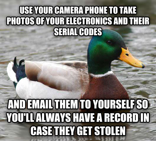Actual Advice Mallard use your camera phone to take photos of your electronics and their serial codes and email them to yourself so you ll always have a record in case they get stolen , made with livememe meme creator