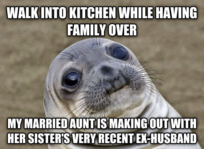 Uncomfortable Situation Seal walk into kitchen while having family over my married aunt is making out with her sister s very recent ex-husband , made with livememe meme maker