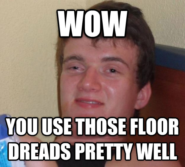 10 Guy wow you use those floor dreads pretty well  , made with livememe meme maker