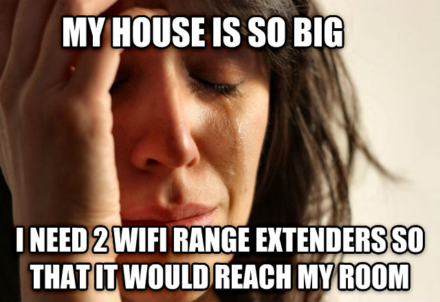 First World Problems my house is so big i need 2 wifi range extenders so that it would reach my room , made with livememe meme creator