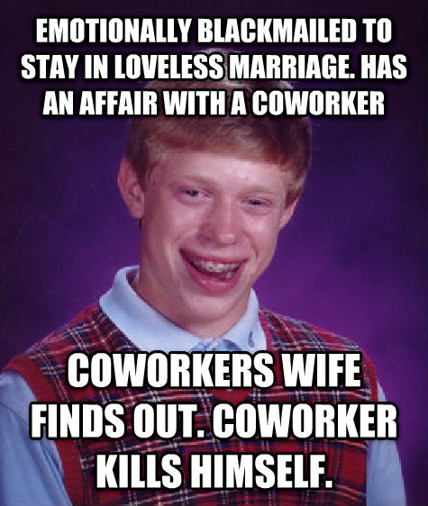 Bad Luck Brian emotionally blackmailed to stay in loveless marriage. has an affair with a coworker coworkers wife finds out. coworker kills himself. , made with livememe meme creator