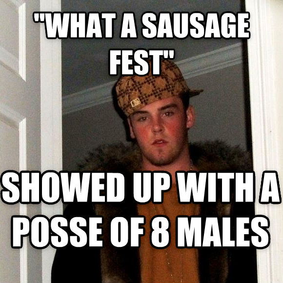 Scumbag Steve  what a sausage fest  showed up with a posse of 8 males , made with livememe meme maker