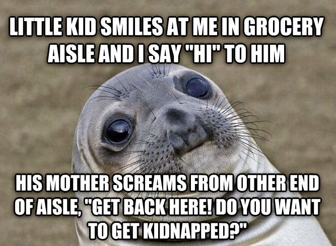Uncomfortable Situation Seal little kid smiles at me in grocery aisle and i say  hi  to him his mother screams from other end of aisle,  get back here! do you want to get kidnapped?  , made with livememe meme maker