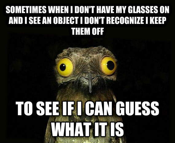 Weird Stuff I Do Potoo sometimes when i don t have my glasses on and i see an object i don t recognize i keep them off to see if i can guess what it is , made with livememe meme generator