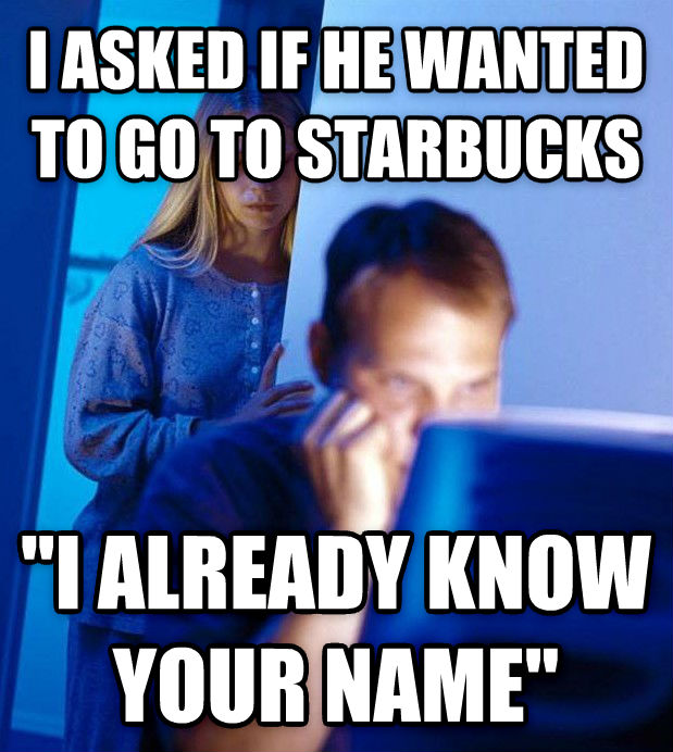 Redditor s Wife i asked if he wanted to go to starbucks  i already know your name  , made with livememe meme generator
