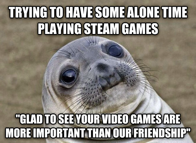 Uncomfortable Situation Seal trying to have some alone time playing steam games  glad to see your video games are more important than our friendship  , made with livememe meme maker