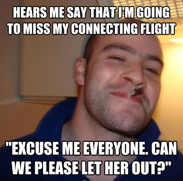 Good Guy Greg hears me say that i m going to miss my connecting flight  excuse me everyone. can we please let her out?   , made with livememe meme maker